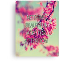 Nothing Beautiful Asks For Attn Canvas Print