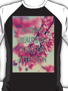 Nothing Beautiful Asks For Attn T-Shirt