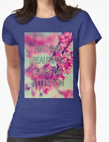 Nothing Beautiful Asks For Attn Womens T-Shirt