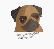 Are you pugging kidding me? Unisex T-Shirt