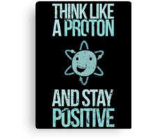 Excuse Me While I Science: Think Like A Proton and Stay Positive Canvas Print