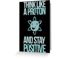 Excuse Me While I Science: Think Like A Proton and Stay Positive Greeting Card