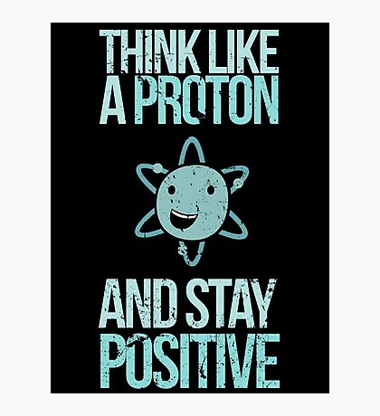 Excuse Me While I Science: Think Like A Proton and Stay Positive Photographic Print