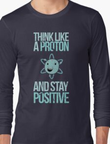 Excuse Me While I Science: Think Like A Proton and Stay Positive Long Sleeve T-Shirt