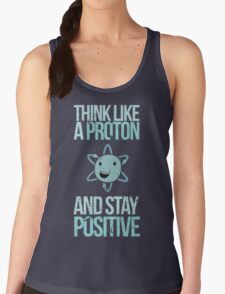 Excuse Me While I Science: Think Like A Proton and Stay Positive Women's Tank Top