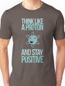 Excuse Me While I Science: Think Like A Proton and Stay Positive Unisex T-Shirt