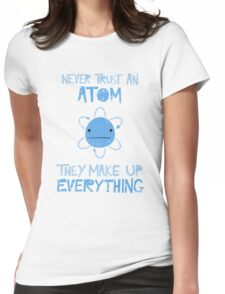Excuse Me While I Science: Never Trust An Atom, They Make Up Everything Womens Fitted T-Shirt