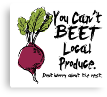 you can't beet local produce don't worry about the rest Canvas Print