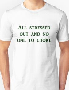 All stressed out and no one to choke Unisex T-Shirt