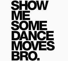 Show Me Some Dance Moves Bro Unisex T-Shirt