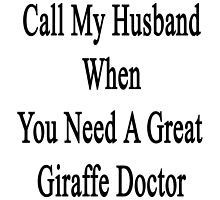 Call My Husband When You Need A Great Giraffe Doctor  by supernova23