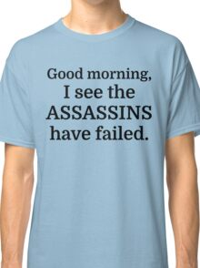 Good morning, I see the assassins have failed. Classic T-Shirt