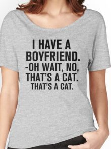 I Have A Boyfriend. Oh Wait, No, That's a Cat... Women's Relaxed Fit T-Shirt
