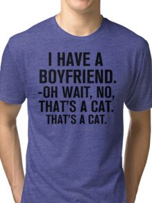 I Have A Boyfriend. Oh Wait, No, That's a Cat... Tri-blend T-Shirt