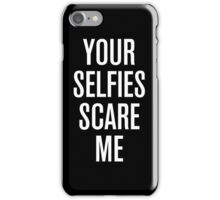 Your Selfies Scare Me iPhone Case/Skin