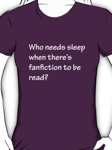 Who Needs Sleep - Fanfiction T-Shirt