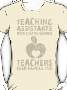 Teaching Assistants Were Created Because Teachers Need Heroes Too - TShirts & Hoodies T-Shirt