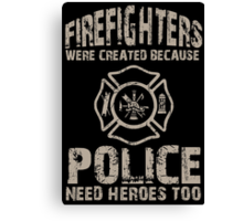 Fire Fighters Were Created Because Police Need Heroes Too - TShirts & Hoodies Canvas Print