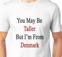 You May Be Taller But I'm From Denmark  Unisex T-Shirt