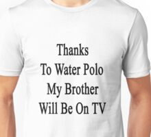 Thanks To Water Polo My Brother Will Be On TV  Unisex T-Shirt