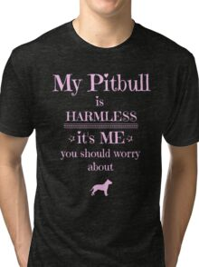 My Pitbull is harmless - it's me you should worry about Tri-blend T-Shirt