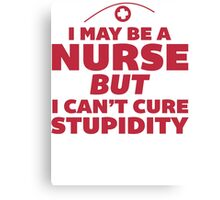 I May Be a Nurse But I Cant Cure Stupidity - Nurse Humor T Shirt Canvas Print