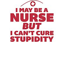I May Be a Nurse But I Cant Cure Stupidity - Nurse Humor T Shirt Photographic Print