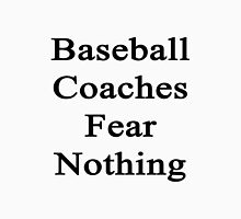 Baseball Coaches Fear Nothing  Unisex T-Shirt
