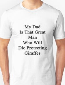 My Dad Is That Great Man Who Will Die Protecting Giraffes  T-Shirt