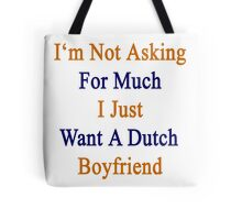 I'm Not Asking For Much I Just Want A Dutch Boyfriend  Tote Bag