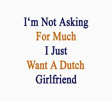 I'm Not Asking For Much I Just Want A Dutch Girlfriend  Unisex T-Shirt