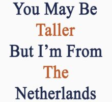 You May Be Taller But I'm From The Netherlands  by supernova23