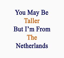 You May Be Taller But I'm From The Netherlands  Unisex T-Shirt