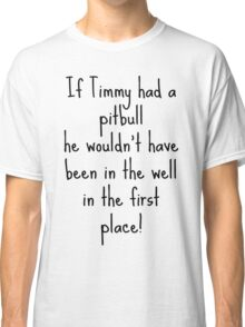 If Timmy had a Pitbull... Classic T-Shirt