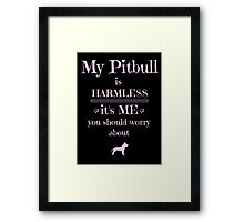 My Pitbull is harmless - it's me you should worry about Framed Print