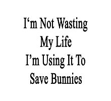 I'm Not Wasting My Life I'm Using It To Save Bunnies  Photographic Print