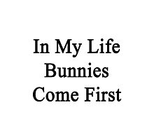In My Life Bunnies Come First  Photographic Print