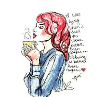 my dear, nothing is better than coffee  by Giannas