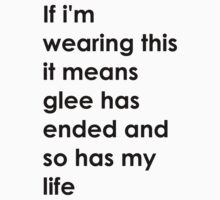 If i'm wearing this it means glee has ended and so has my life. by Beatlemily