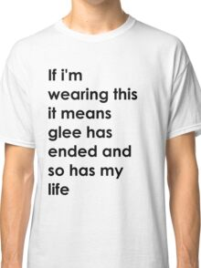 If i'm wearing this it means glee has ended and so has my life. Classic T-Shirt