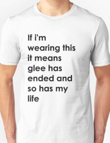 If i'm wearing this it means glee has ended and so has my life. T-Shirt