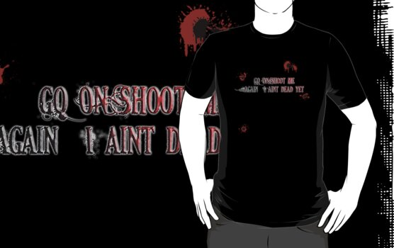 Go on... Shoot me again I aint dead yet by JD22