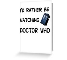 I'd Rather be watching doctor who! Greeting Card