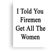 I Told You Firemen Get All The Women  Canvas Print