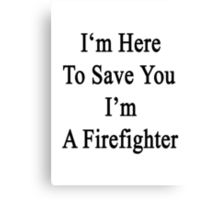 I'm Here To Save You I'm A Firefighter  Canvas Print