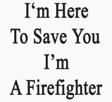 I'm Here To Save You I'm A Firefighter  by supernova23