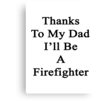 Thanks To My Dad I'll Be A Firefighter  Canvas Print