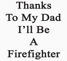 Thanks To My Dad I'll Be A Firefighter  by supernova23