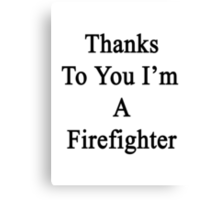 Thanks To You I'm A Firefighter  Canvas Print