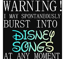 WARNING! I MAY BURST OUT IN DISNEY SONGS Photographic Print
